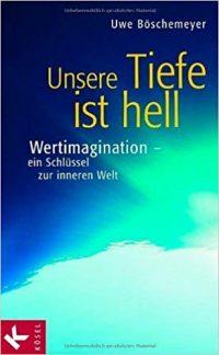 Unsere Tiefe ist hell - Wertimagination - ein Schlüssel zur inneren Welt