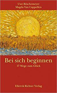 Bei sich beginnen - 17 Wege zum Glück. Uwe Böschemeyer / Magda Van Cappellen
